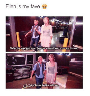 taylor swift meme - Text - Ellen is my fave Out of the ways averyone! America's Sweetheart is coming through elleand Taylor Swifti with me
