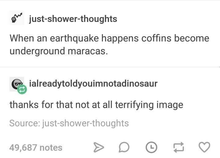 Text - just-shower-thoughts When an earthquake happens coffins become underground maracas. ialreadytoldyouimnotadinosaur thanks for that not at all terrifying image Source: just-shower-thoughts 49,687 notes L