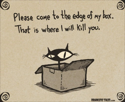 Cartoon - to the edge of my box. Please coMe That is where I will Kill you. BRAINLESS TALES.com