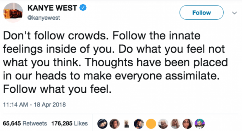 Text - KANYE WEST Follow @kanyewest Don't follow crowds. Follow the innate feelings inside of you. Do what you feel not what you think. Thoughts have been placed in our heads to make everyone assimilate. Follow what you feel. 11:14 AM -18 Apr 2018 65,645 Retweets 176,285 Likes