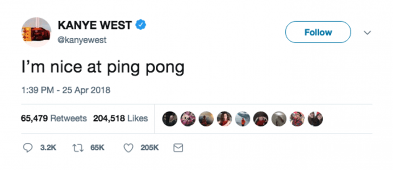 Text - KANYE WEST Follow @kanyewest I'm nice at ping pong 1:39 PM - 25 Apr 2018 65,479 Retweets 204,518 Likes ti65K 3.2K 205K