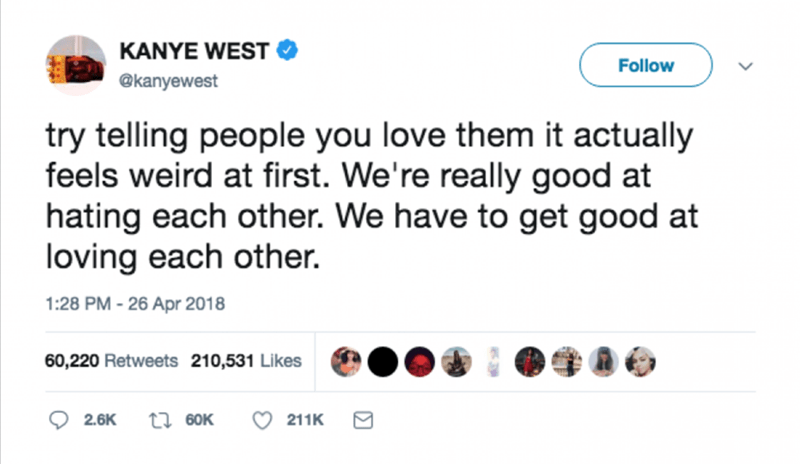 Text - KANYE WEST Follow @kanyewest try telling people you love them it actually feels weird at first. We're really good at hating each other. We have to get good at loving each other. 1:28 PM -26 Apr 2018 60,220 Retweets 210,531 Likes ti 60K 2.6K 211K