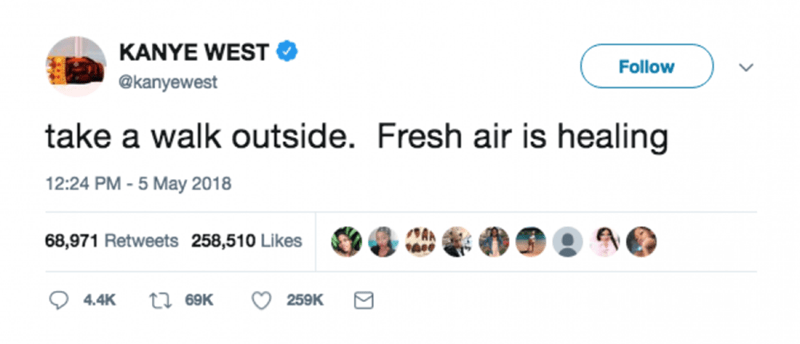 Text - KANYE WEST Follow @kanyewest take a walk outside. Fresh air is healing 12:24 PM -5 May 2018 68,971 Retweets 258,510 Likes ti 69K 259K 4.4K