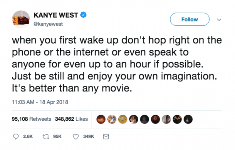 Text - KANYE WEST Follow @kanyewest when you first wake up don't hop right on the phone or the internet or even speak to anyone for even up to an hour if possible. Just be still and enjoy your own imagination. It's better than any movie. 11:03 AM-18 Apr 2018 95,108 Retweets 348,862 Likes ti95K 2.6K 349K