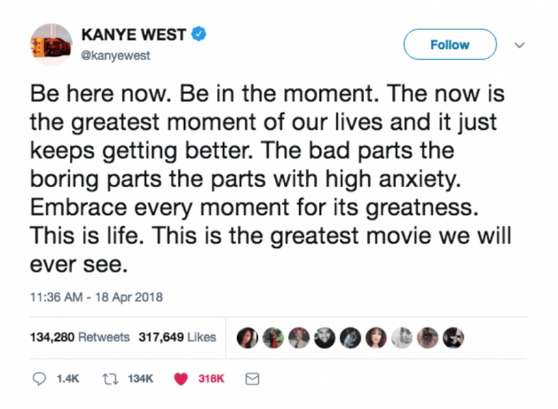 Text - KANYE WEST Follow @kanyewest Be here now. Be in the moment. The now is the greatest moment of our lives and it just keeps getting better. The bad parts the boring parts the parts with high anxiety. Embrace every moment for its greatness. This is life. This is the greatest movie we will ever see 11:36 AM -18 Apr 2018 134,280 Retweets 317,649 Likes t134K 1.4K 318K