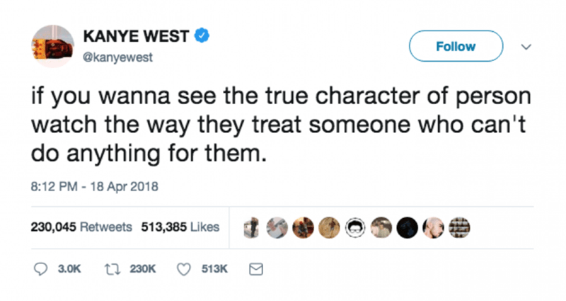Text - KANYE WEST Follow @kanyewest if you wanna see the true character of person watch the way they treat someone who can't do anything for them. 8:12 PM - 18 Apr 2018 230,045 Retweets 513,385 Likes ti 230K 3.0K 513K