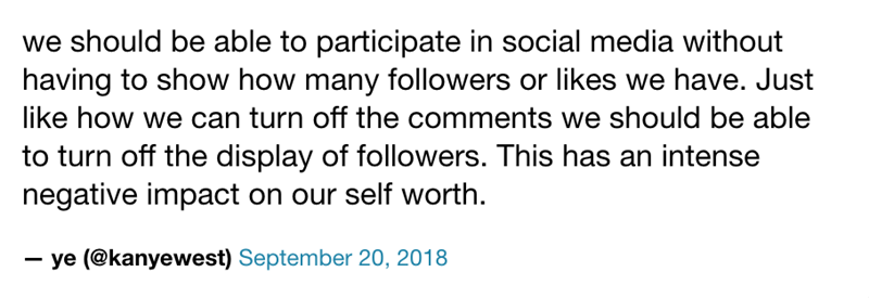 Text - we should be able to participate in social media without having to show how many followers or likes we have. Just like how we can turn off the comments we should be able to turn off the display of followers. This has an intense negative impact on our self worth. ye (@kanyewest) September 20, 2018