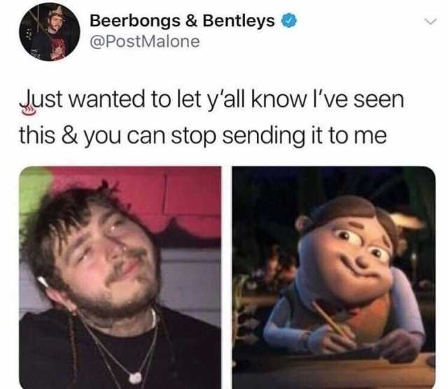meme - Face - Beerbongs & Bentleys @PostMalone Just wanted to let y'all know I've seen this & you can stop sending it to me