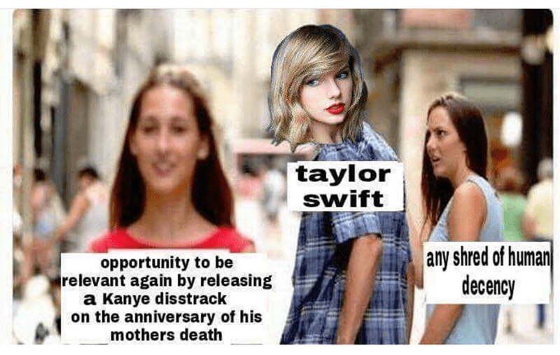 taylor swift meme - People - taylor Swift any shred of human decency opportunity to be relevant again by releasing a Kanye disstrack on the anniversary of his mothers death