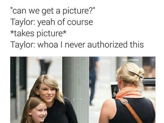 """taylor swift meme - Hair - """"can we get a picture?"""" Taylor: yeah of course *takes picture* Taylor: whoa I never authorized this Bad JokeBen"""