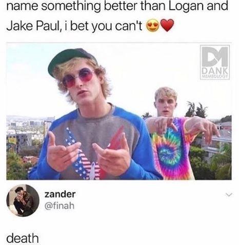 People - name something better than Logan and Jake Paul, i bet you can't DANK MEMEOLOGY zander @finah death