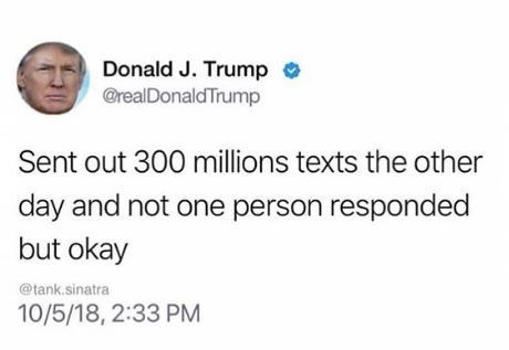 "Fake Trump tweet that reads, ""Sent out 300 million texts the other day and not one person responded but okay"""