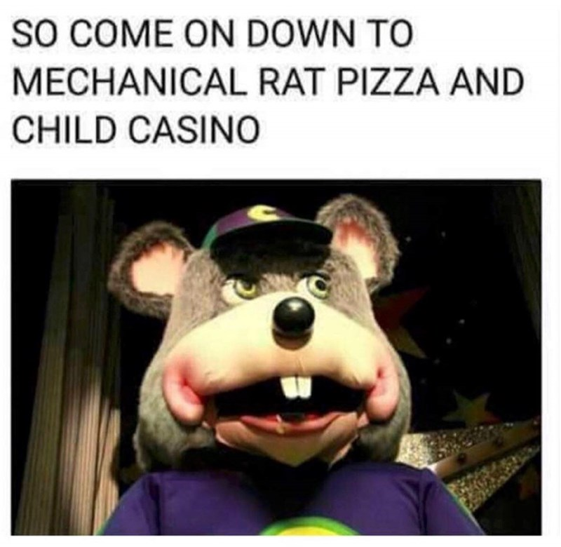 """random meme, """"So come on down to mechanical rat pizza and child casino"""" above a pic of a mechanical creepy-looking Chuck E. Cheese"""
