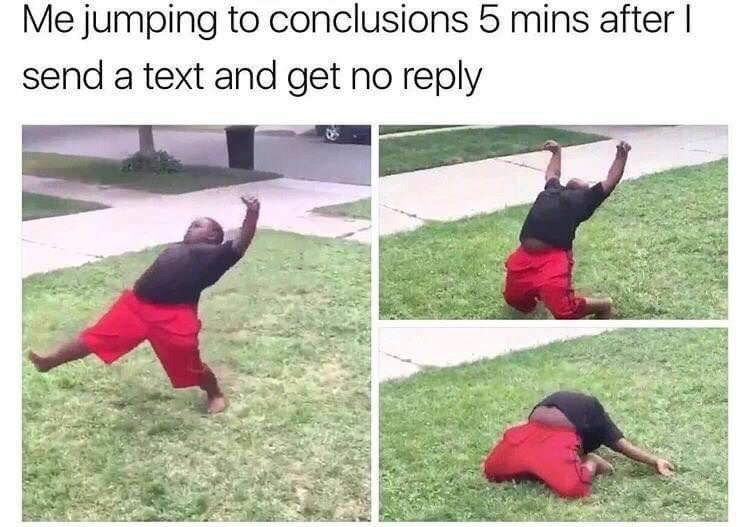 "Caption that reads, ""Me jumping to conclusions five minutes after I send a text and get no reply"" above a pic of a kid flopping on the ground dramatically"