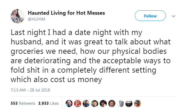 Text - Haunted Living for Hot Messes Follow @HLFHM Last night I had a date night with my husband, and it was great to talk about what groceries we need, how our physical bodies are deteriorating and the acceptable ways to fold shit in a completely different setting which also cost us money 7:13 AM - 28 Jul 2018 553 Retweets 3,933 Likes