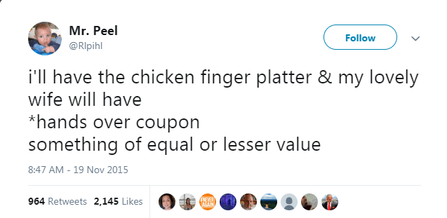 Text - Mr. Peel Follow @Rlpihl i'll have the chicken finger platter & my lovely wife will have *hands over coupon something of equal or lesser value 8:47 AM - 19 Nov 2015 INFIER ATIN 964 Retweets 2,145 Likes