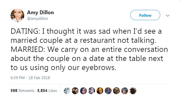 Text - Amy Dillon Follow @amydillon DATING: I thought it was sad when I'd see a married couple at a restaurant not talking. MARRIED: We carry on an entire conversation about the couple on a date at the table next to us using only our eyebrows. 6:39 PM - 18 Feb 2018 598 Retweets 3,854 Likes