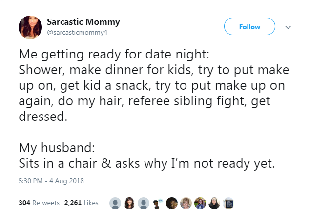 Text - Sarcastic Mommy Follow @sarcasticmommy4 Me getting ready for date night: Shower, make dinner for kids, try to put make up on, get kid a snack, try to put make up on again, do my hair, referee sibling fight, get dressed My husband: Sits in a chair & asks why I'm not ready yet. 5:30 PM -4 Aug 2018 304 Retweets 2,261 Likes