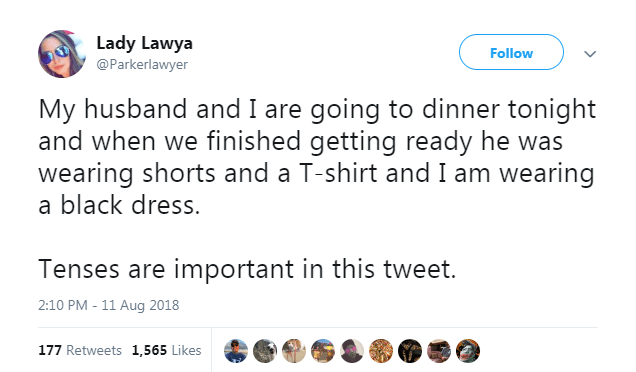 Text - Lady Lawya Follow @Parkerlawyer My husband and I are going to dinner tonight and when we finished getting ready he was wearing shorts and a T-shirt and I am wearing a black dress. Tenses are important in this tweet. 2:10 PM 11 Aug 2018 177 Retweets 1,565 Likes