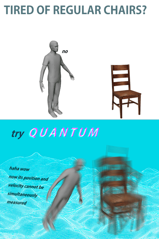 weird meme - Water - TIRED OF REGULAR CHAIRS? no try QUANTUM haha wow now its position and velocity cannot be simultaneously measured