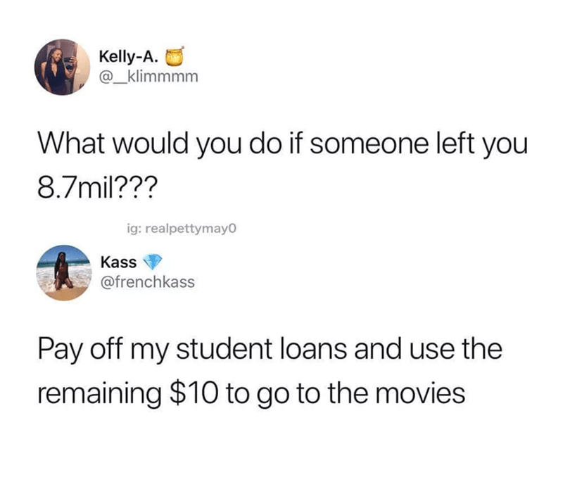 "Tweet that reads, ""What would you do if someone left you $8.7 mill?"" followed by a reply that reads, ""Pay off my student loans and use the remaining $10 to go to the movies"""