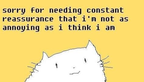 """Text that reads, """"Sorry for needing constant reassurance that I'm not as annoying as I think I am"""" above a drawing of a cute cat"""