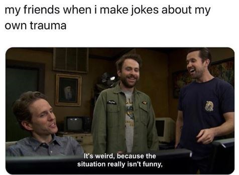 "Caption that reads, ""My friends when I make jokes about my own trauma"" above a pic of Charlie Day saying, ""It's weird, because the situation really isn't funny"""