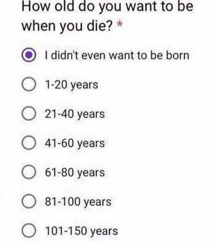 mental health meme - Text - How old do you want to be when you die? O I didn't even want to be born O 1-20 years O 21-40 years 41-60 years O 61-80 years 81-100 years O 101-150 years