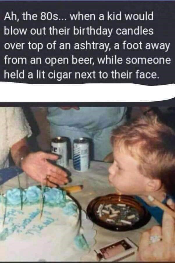 80's meme about how you could blow out candles for your birthday near beer and an ashtray and a lit cigarette and nobody cared
