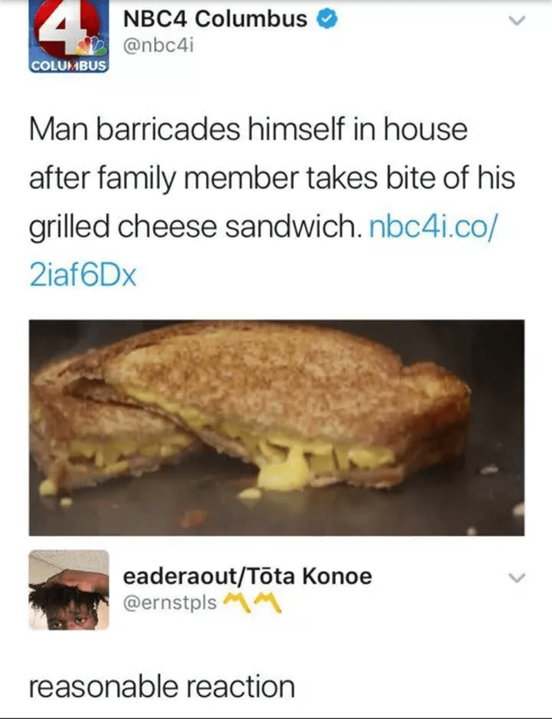"News tweet that reads, ""Man barricades himself in house after family member takes bite of his grilled cheese sandwich"" - someone replies, ""Reasonable reaction"""