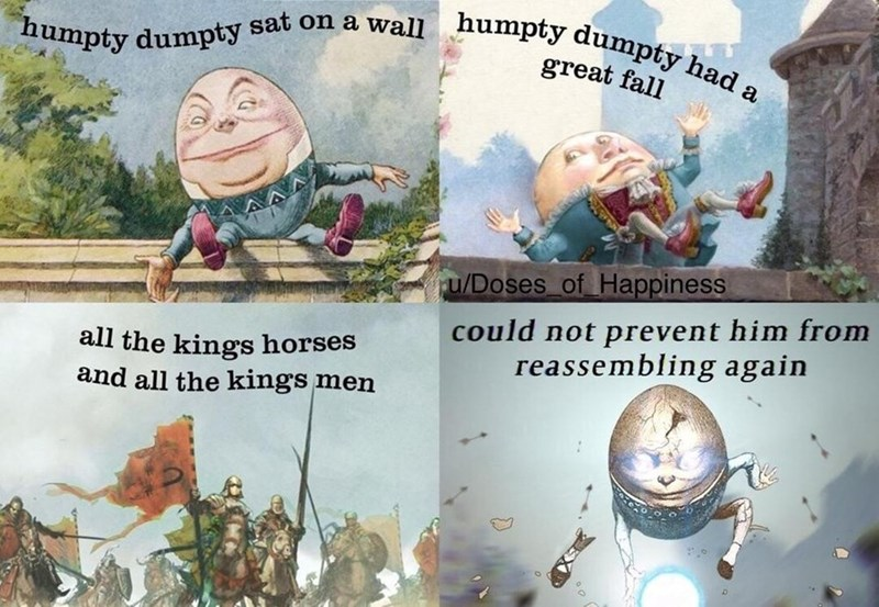 dank meme - Text - humpty dumpty sat on a wall humpty dumpty had a great fall u/Doses of Happiness could not prevent him from reassembling again all the kings horses and all the kings men