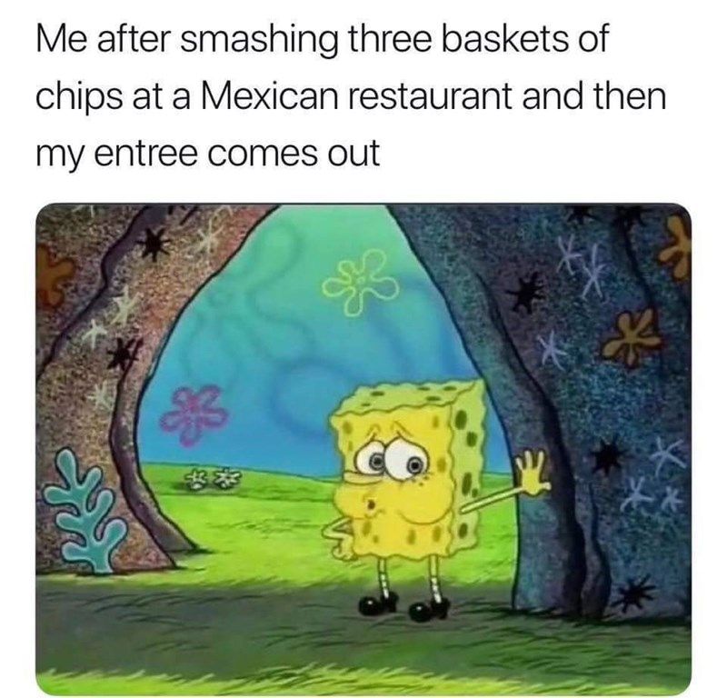 "Caption that reads, ""Me after smashing three baskets of chips at a Mexican restaurant and then my entree comes out"" above a meme of Spongebob looking tired"