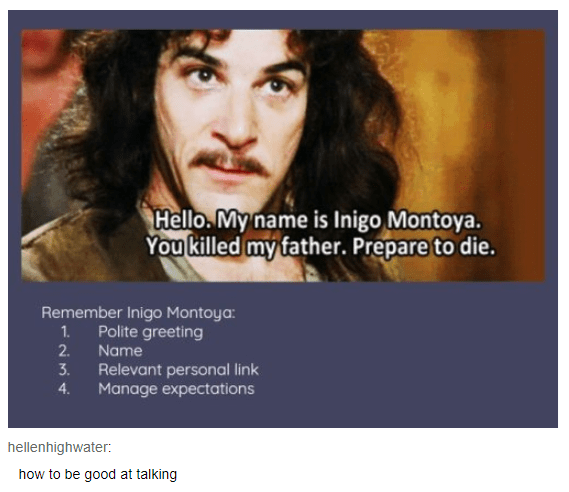 Text - Hello. My name is Inigo Montoya. You killed my father. Prepare to die. Remember Inigo Montoya: Polite greeting 1. 2 Name 3. Relevant personal link Manage expectations 4 hellenhighwater: how to be good at talking