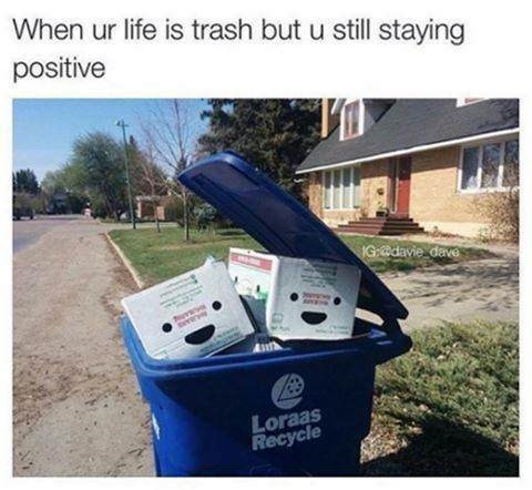 Product - When ur life is trash but u still stayinng positive IG:davie dave Loraas Recycle
