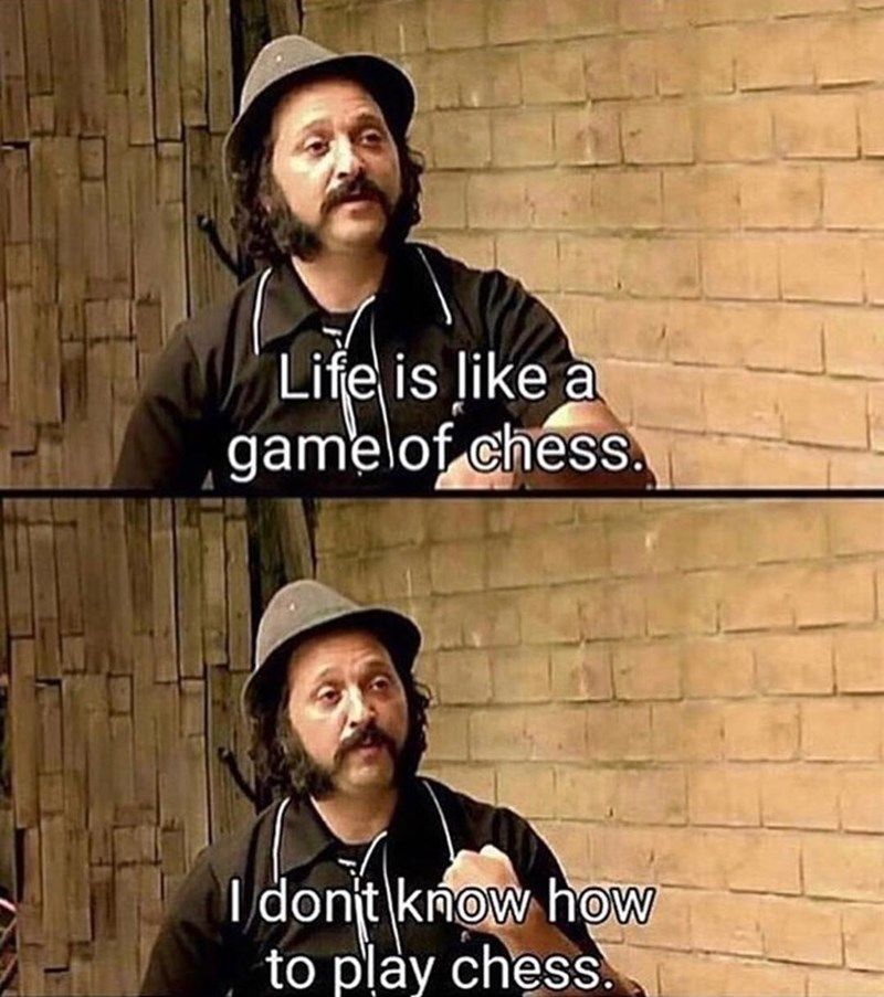 Funny meme about life being like chess and not knowing how to play chess.
