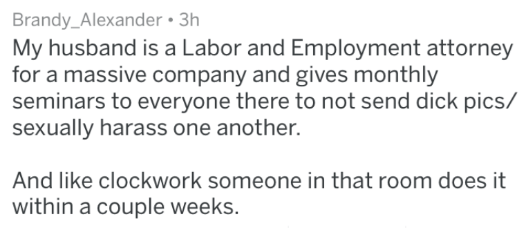 Text - Brandy_Alexander 3h My husband is a Labor and Employment attorney for a massive company and gives monthly seminars to everyone there to not send dick pics/ sexually harass one another. And like clockwork someone in that room does it within a couple weeks.