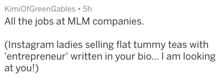 Text - KimiOfGreenGables 5h All the jobs at MLM companies. (Instagram ladies selling flat tummy teas with 'entrepreneur' written in your bio... I am looking at you!)