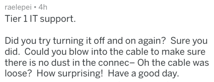 Text - raelepei 4h Tier 1 IT support. Did you try turning it off and on again? Sure you did. Could you blow into the cable to make sure there is no dust in the connec- Oh the cable was loose? How surprising! Have a good day.