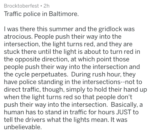 Text - Brocktoberfest 2h Traffic police in Baltimore. I was there this summer and the grid lock was atrocious. People push their way into the intersection, the light turns red, and they are stuck there until the light is about to turn red in the opposite direction, at which point those people push their way into the intersection and the cycle perpetuates. During rush hour, they have police standing in the intersections--not to direct traffic, though, simply to hold their hand up when the light t