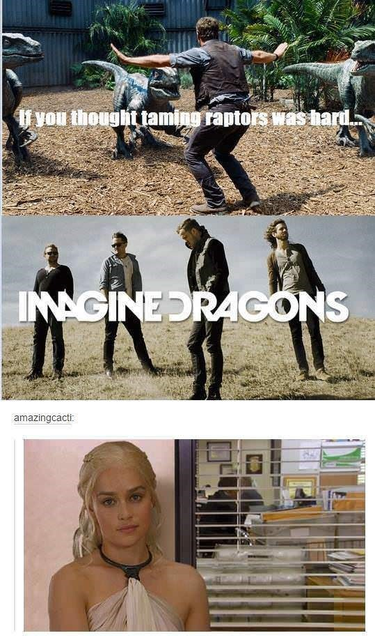 """Still of Chris Pratt with raptors and text overlay that reads, """"If you thought taming raptors was hard;"""" in the middle there is a a pic of Imagine Dragons, and below is a pic of Danaerys from Game of Thrones looking unimpressed"""