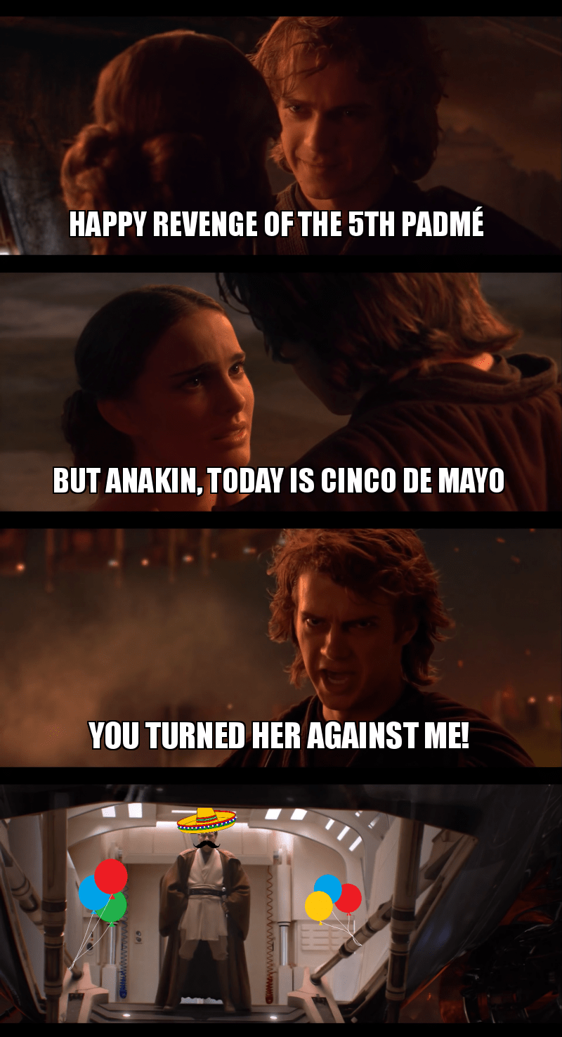 Movie - HAPPY REVENGE OF THE 5TH PADMÉ BUT ANAKIN, TODAY IS CINCO DE MAYO YOU TURNED HER AGAINST ME!