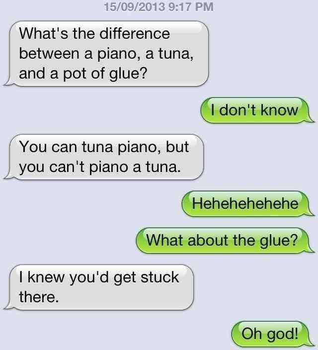 Text - 15/09/2013 9:17 PM What's the difference between a piano, a tuna, and a pot of glue? I don't know You can tuna piano, but you can't piano a tuna. Hehehehehehe What about the glue? I knew you'd get stuck there. Oh god!