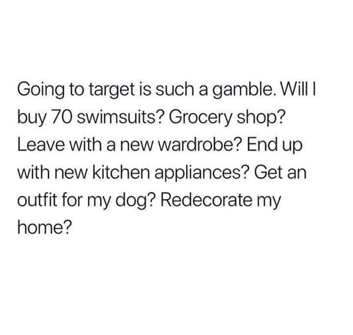 Text - Going to target is such a gamble. Will buy 70 swimsuits? Grocery shop? Leave with a new wardrobe? End up with new kitchen appliances? Get an outfit for my dog? Redecorate my home?