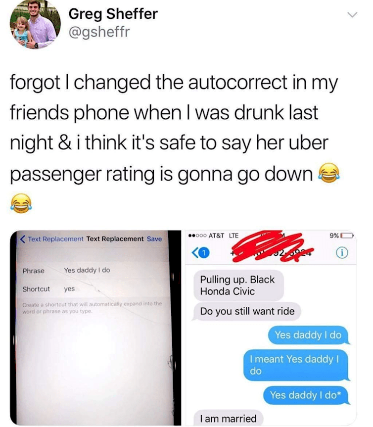 Text - Greg Sheffer @gsheffr forgot I changed the autocorrect in my friends phone when I was drunk last night & i think it's safe to say her uber passenger rating is gonna go down AT&T LTE ooo 9%D <Text Replacement Text Replacement Save (i 2.69 Yes daddy I do Phrase Pulling up. Black Honda Civic Shortcut yes Create a shortcut that will automatically expand into the word or phrase as you type. Do you still want ride Yes daddy I do Imeant Yes daddy I do Yes daddy I do* I am married