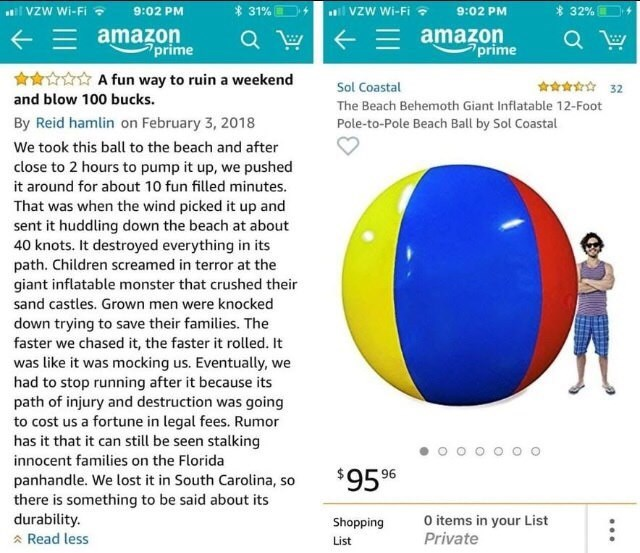 Text - VZW Wi-Fi 31% E VZW Wi-Fi 32% 9:02 PM 9:02 PM E amazon prime amazon prime A fun way to ruin a weekend 32 Sol Coastal and blow 100 bucks. The Beach Behemoth Giant Inflatable 12-Foot By Reid hamlin on February 3, 2018 Pole-to-Pole Beach Ball by Sol Coastal We took this ball to the beach and after close to 2 hours to pump it up, we pushed it around for about 10 fun filled minutes. That was when the wind picked it up and sent it huddling down the beach at about 40 knots. It destroyed everythi