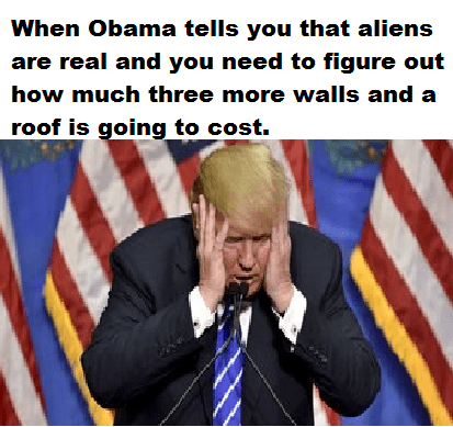 Photo caption - When Obama tells you that aliens are real and you need to figure out how much three more walls and a roof is going to cost.