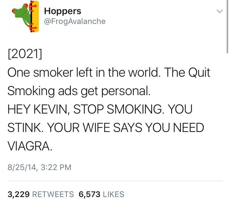 Text - Hoppers @FrogAvalanche [2021] One smoker left in the world. The Quit Smoking ads get personal. HEY KEVIN, STOP SMOKING. YOU STINK. YOUR WIFE SAYS YOU NEED VIAGRA 8/25/14, 3:22 PM 3,229 RETWEETS 6,573 LIKES