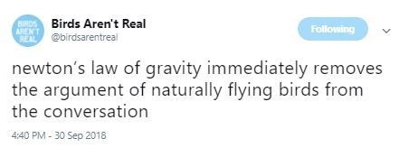 Text - URDS Birds Aren't Real ARENT Following REAL@birdsarentreal newton's law of gravity immediately removes the argument of naturally flying birds from the conversation 4:40 PM- 30 Sep 2018