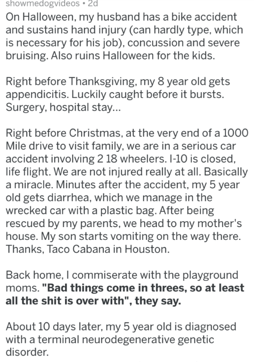 Text - showmedogvideos 2d On Halloween, my husband has a bike accident and sustains hand injury (can hardly type, which is necessary for his job), concussion and severe bruising. Also ruins Halloween for the kids. Right before Thanksgiving, my 8 year old gets appendicitis. Luckily caught before it bursts. Surgery, hospital stay... Right before Christmas, at the very end of a 1000 Mile drive to visit family, we are in a serious car accident involving 2 18 wheelers. I-10 is closed, life flight. We