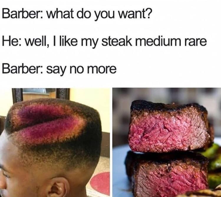 bad haircut - Hair - Barber: what do you want? He: well, I like my steak medium rare Barber: say no more